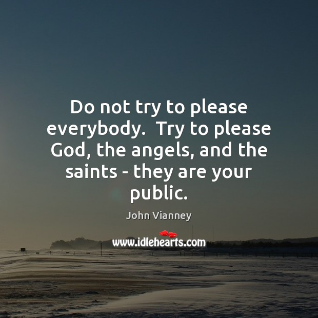 Do not try to please everybody.  Try to please God, the angels, John Vianney Picture Quote