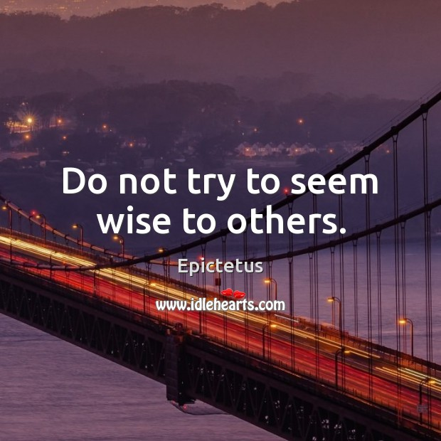 Do not try to seem wise to others. Epictetus Picture Quote
