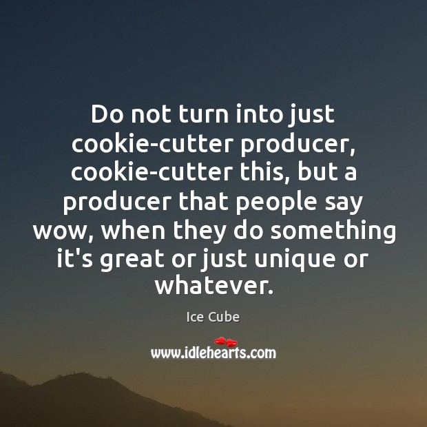 Do not turn into just cookie-cutter producer, cookie-cutter this, but a producer Ice Cube Picture Quote