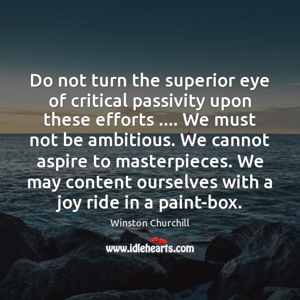 Do not turn the superior eye of critical passivity upon these efforts …. Image