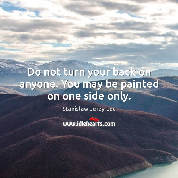 Do not turn your back on anyone. You may be painted on one side only. Stanisław Jerzy Lec Picture Quote