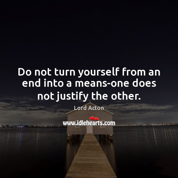 Do not turn yourself from an end into a means-one does not justify the other. Lord Acton Picture Quote