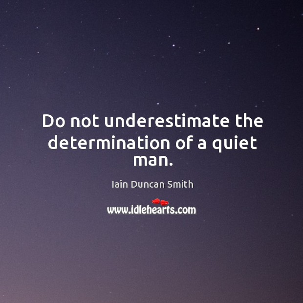 Do not underestimate the determination of a quiet man. Iain Duncan Smith Picture Quote