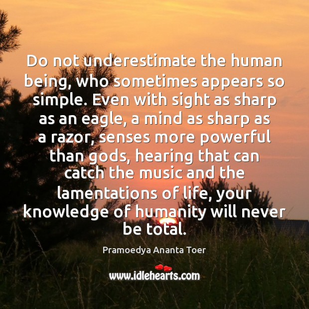 Do not underestimate the human being, who sometimes appears so simple. Even Image
