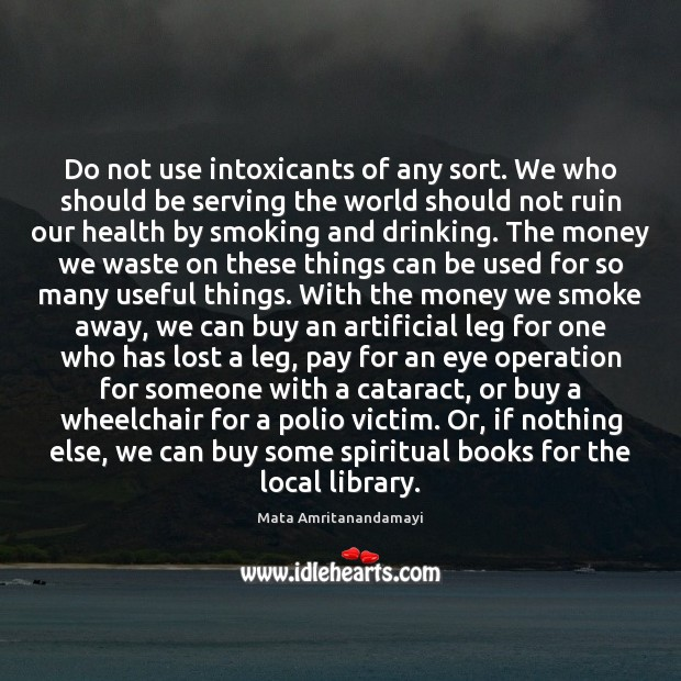 Do not use intoxicants of any sort. We who should be serving Mata Amritanandamayi Picture Quote
