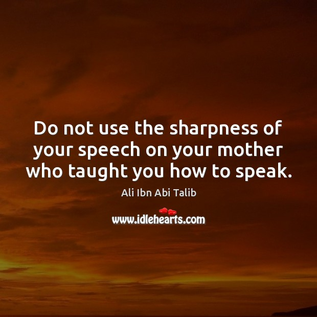 Do not use the sharpness of your speech on your mother who taught you how to speak. Image