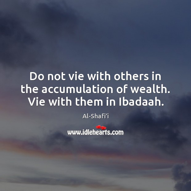 Image, Do not vie with others in the accumulation of wealth. Vie with them in Ibadaah.