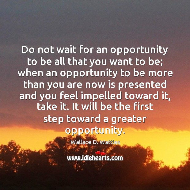 Image, Do not wait for an opportunity to be all that you want
