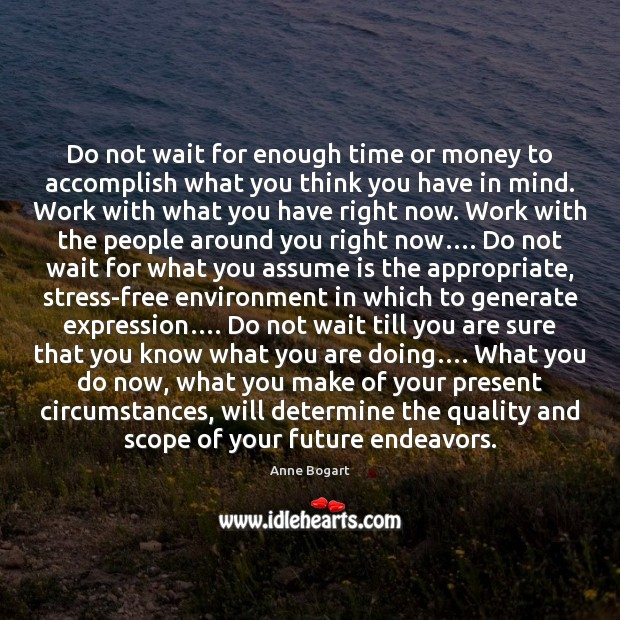 Image, Do not wait for enough time or money to accomplish what you