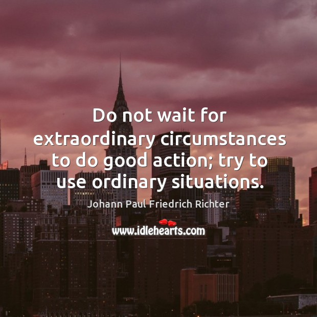 Do not wait for extraordinary circumstances to do good action; try to use ordinary situations. Johann Paul Friedrich Richter Picture Quote