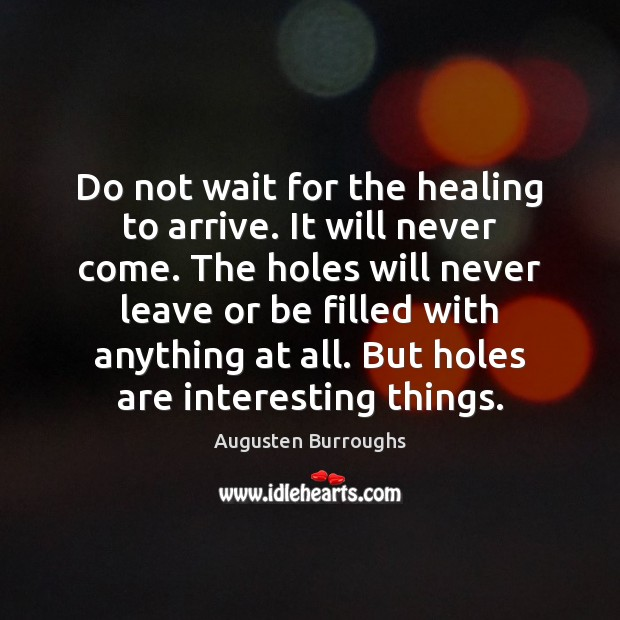 Do not wait for the healing to arrive. It will never come. Augusten Burroughs Picture Quote