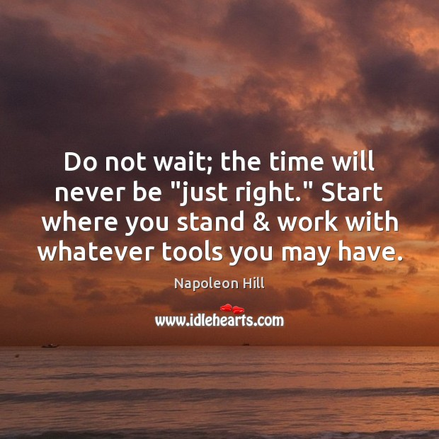 "Image, Do not wait; the time will never be ""just right."" Start where"