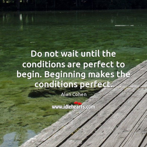 Do not wait until the conditions are perfect to begin. Beginning makes Alan Cohen Picture Quote