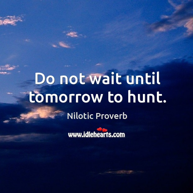 Do not wait until tomorrow to hunt. Nilotic Proverbs Image