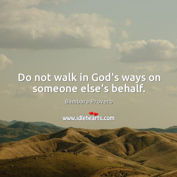 Do not walk in God's ways on someone else's behalf. Bambara Proverbs Image