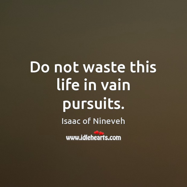 Do not waste this life in vain pursuits. Isaac of Nineveh Picture Quote
