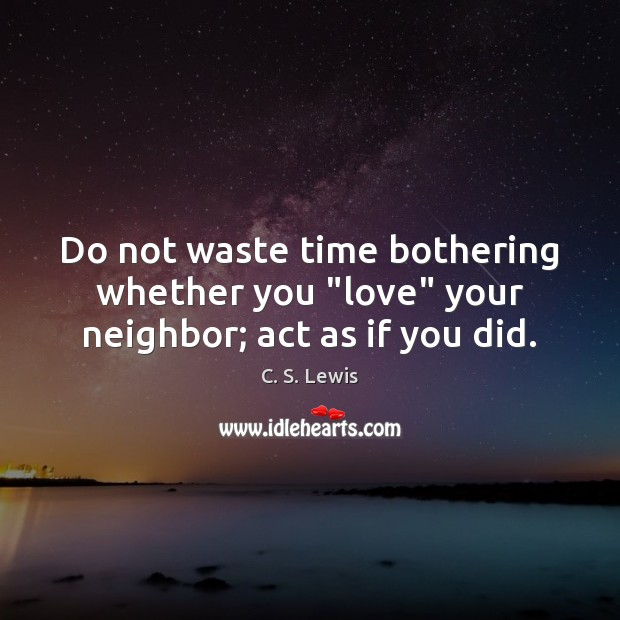 """Do not waste time bothering whether you """"love"""" your neighbor; act as if you did. Image"""