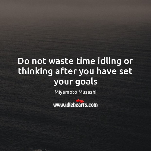Do not waste time idling or thinking after you have set your goals Miyamoto Musashi Picture Quote