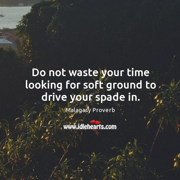 Do not waste your time looking for soft ground to drive your spade in. Malagasy Proverbs Image