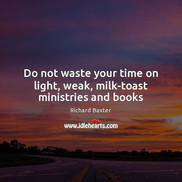 Do not waste your time on light, weak, milk­toast ministries and books Richard Baxter Picture Quote