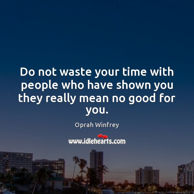 Image, Do not waste your time with people who have shown you they really mean no good for you.