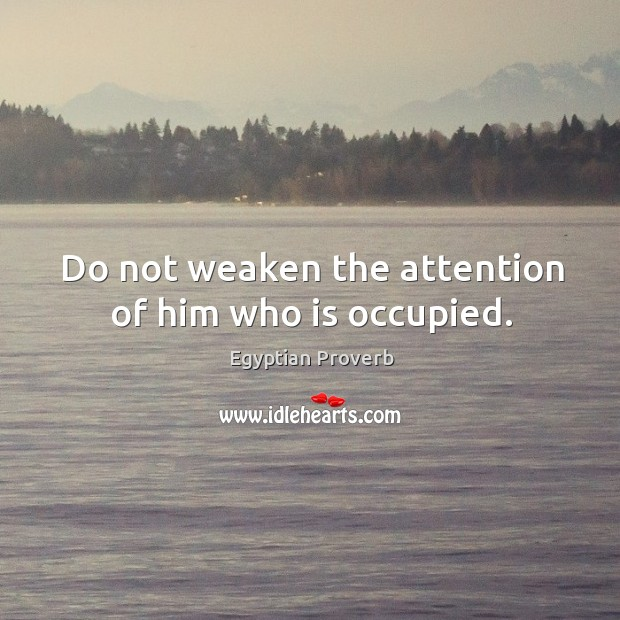 Do not weaken the attention of him who is occupied. Egyptian Proverbs Image