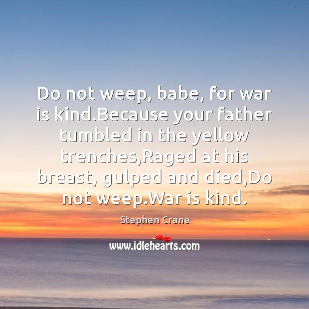 Do not weep, babe, for war is kind.Because your father tumbled War Quotes Image