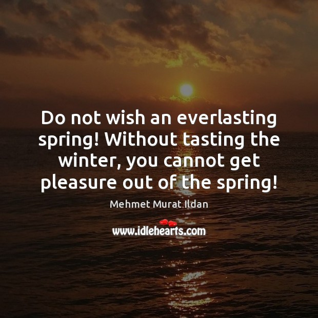 Do not wish an everlasting spring! Without tasting the winter, you cannot Image