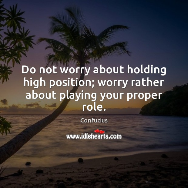 Do not worry about holding high position; worry rather about playing your proper role. Confucius Picture Quote