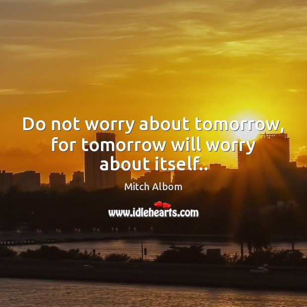 Do not worry about tomorrow, for tomorrow will worry about itself.. Mitch Albom Picture Quote