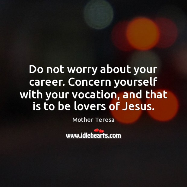Image, Do not worry about your career. Concern yourself with your vocation, and