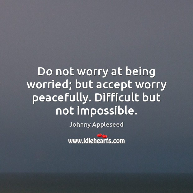 Do not worry at being worried; but accept worry peacefully. Difficult but not impossible. Image