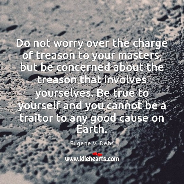 Image, Do not worry over the charge of treason to your masters, but