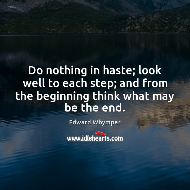 Do nothing in haste; look well to each step; and from the Image