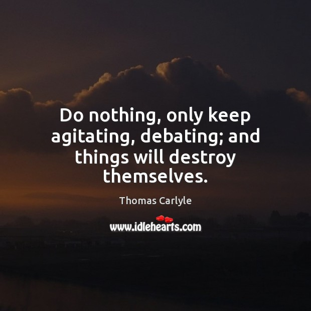 Do nothing, only keep agitating, debating; and things will destroy themselves. Image