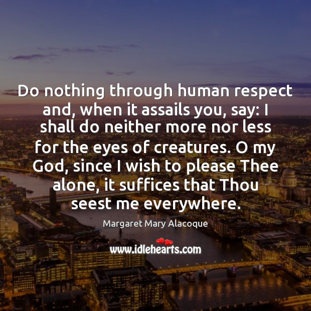 Do nothing through human respect and, when it assails you, say: I Image