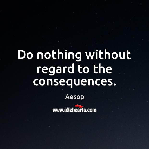 Do nothing without regard to the consequences. Aesop Picture Quote