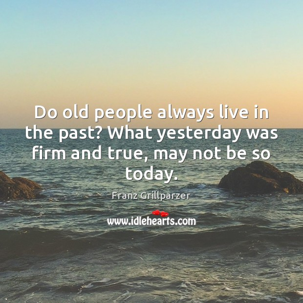 Do old people always live in the past? What yesterday was firm Franz Grillparzer Picture Quote