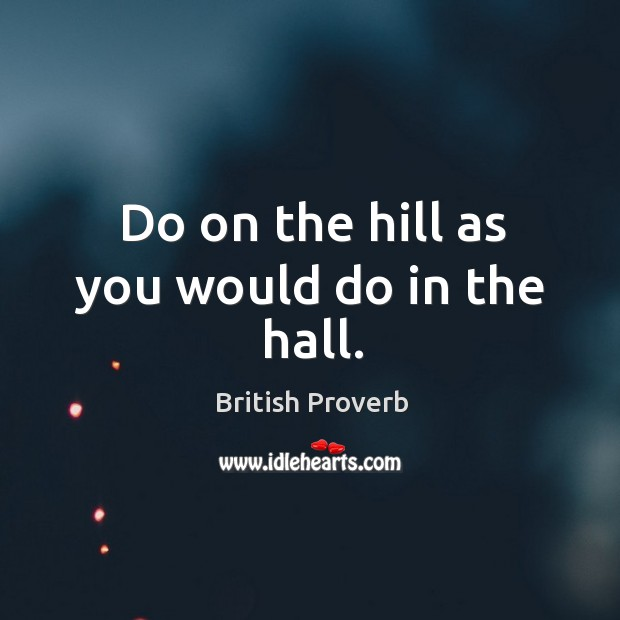 Do on the hill as you would do in the hall. Image