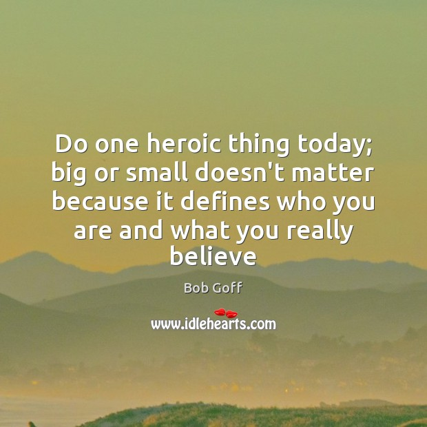 Do one heroic thing today; big or small doesn't matter because it Bob Goff Picture Quote