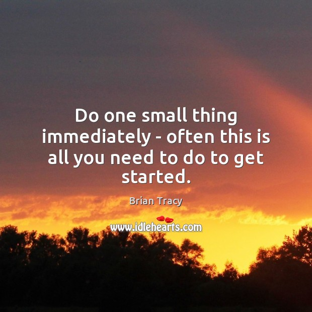 Do one small thing immediately – often this is all you need to do to get started. Image