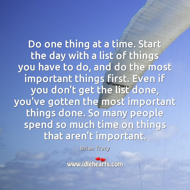 Do one thing at a time. Start the day with a list Brian Tracy Picture Quote