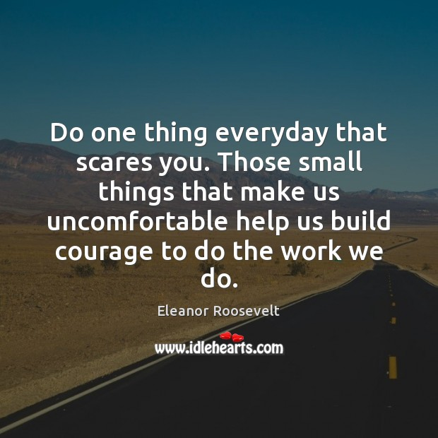 Do one thing everyday that scares you. Those small things that make Eleanor Roosevelt Picture Quote