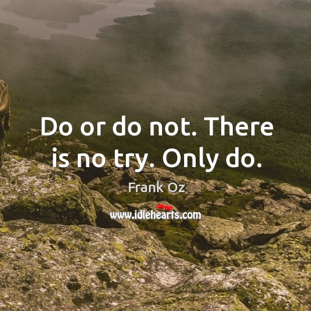 Do or do not. There is no try. Only do. Image