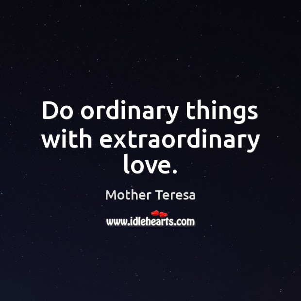 Do ordinary things with extraordinary love. Mother Teresa Picture Quote