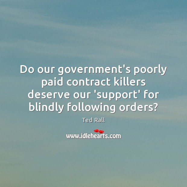 Do our government's poorly paid contract killers deserve our 'support' for blindly Ted Rall Picture Quote
