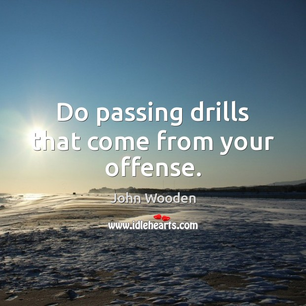 Do passing drills that come from your offense. John Wooden Picture Quote