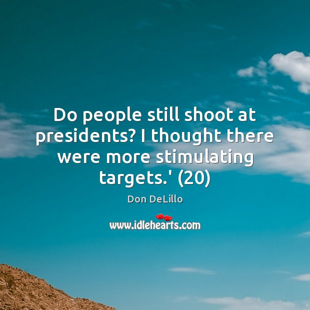 Do people still shoot at presidents? I thought there were more stimulating targets.' (20) Don DeLillo Picture Quote