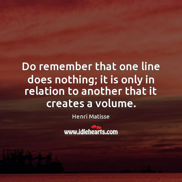 Do remember that one line does nothing; it is only in relation Henri Matisse Picture Quote