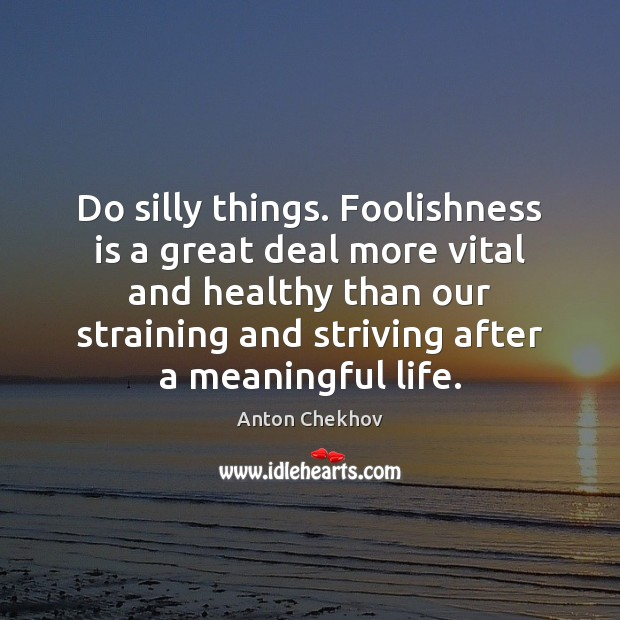 Image, Do silly things. Foolishness is a great deal more vital and healthy